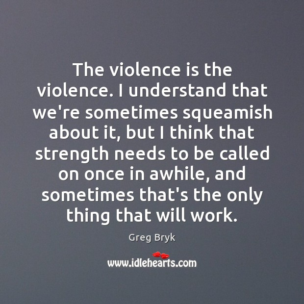 The violence is the violence. I understand that we're sometimes squeamish about Greg Bryk Picture Quote