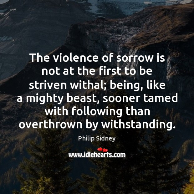 The violence of sorrow is not at the first to be striven Philip Sidney Picture Quote