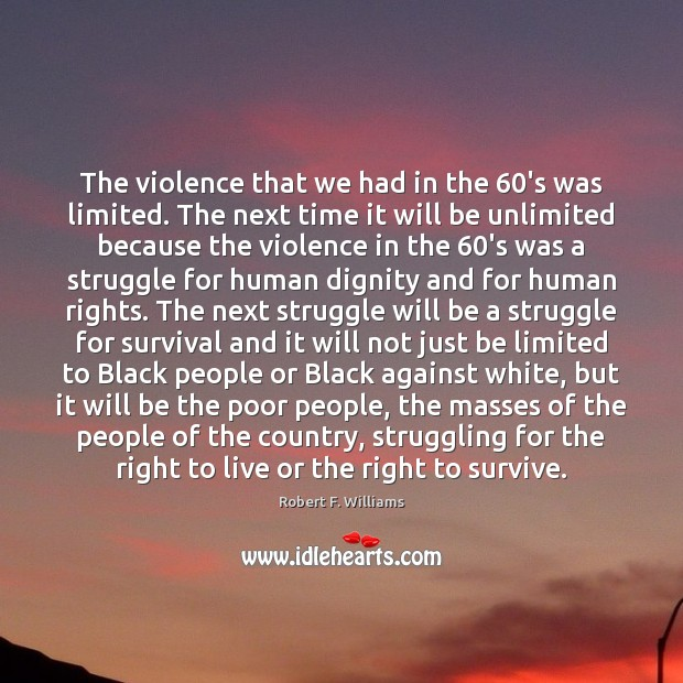 The violence that we had in the 60's was limited. The next Image