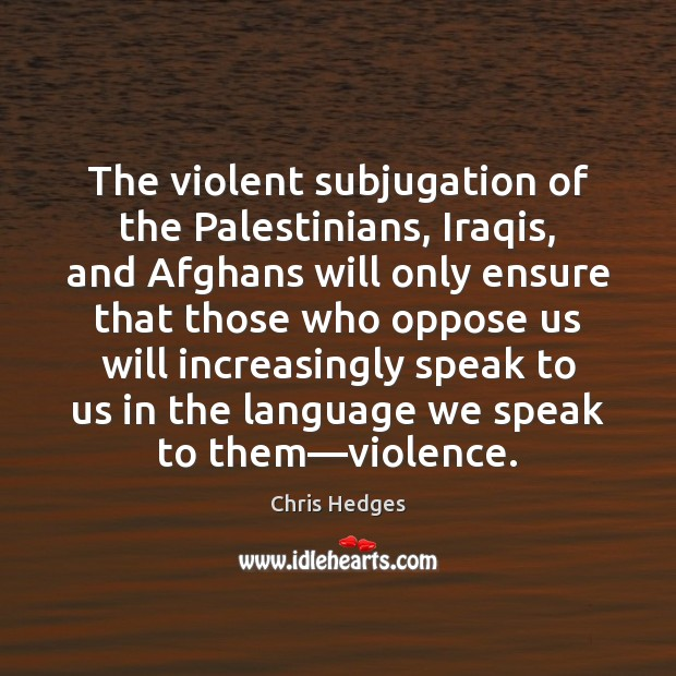 The violent subjugation of the Palestinians, Iraqis, and Afghans will only ensure Image