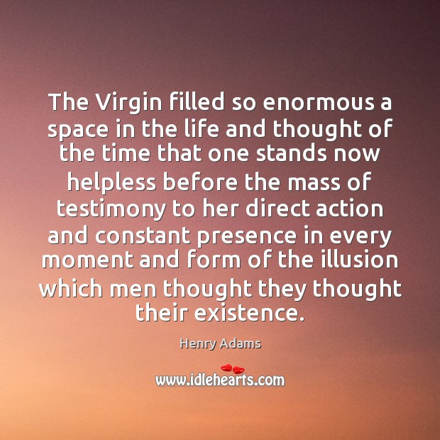 The Virgin filled so enormous a space in the life and thought Henry Adams Picture Quote