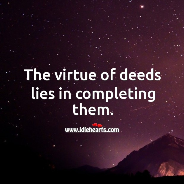 The virtue of deeds lies in completing them. Image