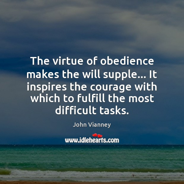 The virtue of obedience makes the will supple… It inspires the courage John Vianney Picture Quote