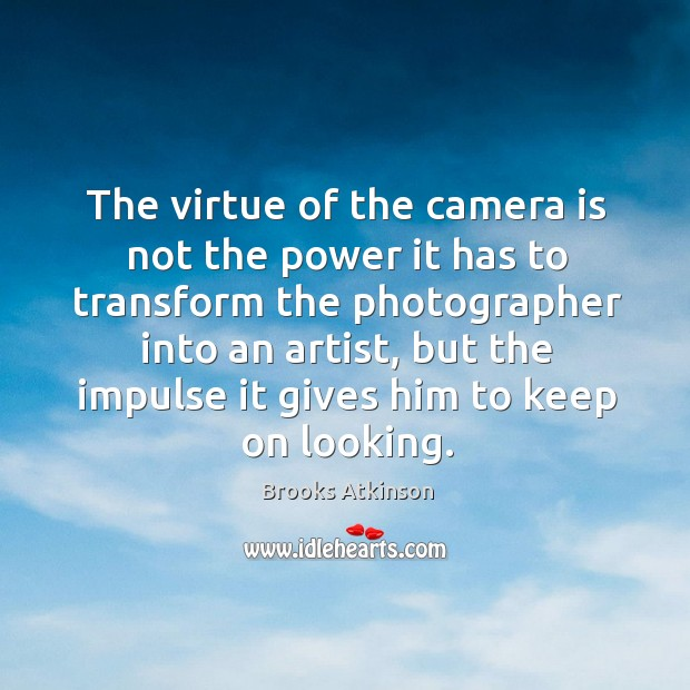 The virtue of the camera is not the power it has to transform the photographer into an artist Image