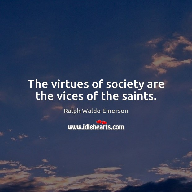 The virtues of society are the vices of the saints. Image