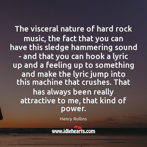 The visceral nature of hard rock music, the fact that you can Image