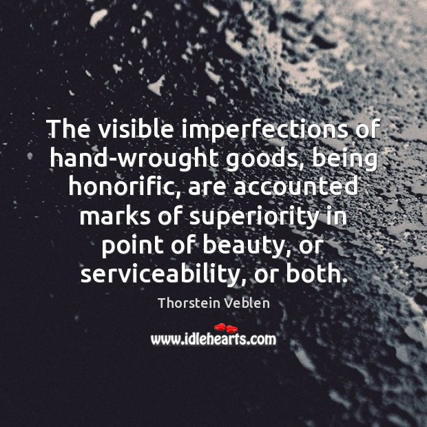 The visible imperfections of hand-wrought goods, being honorific, are accounted marks of Thorstein Veblen Picture Quote