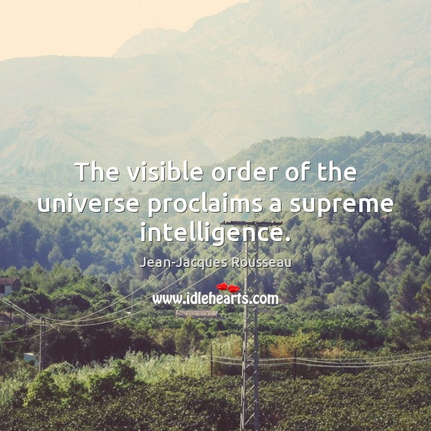 The visible order of the universe proclaims a supreme intelligence. Jean-Jacques Rousseau Picture Quote