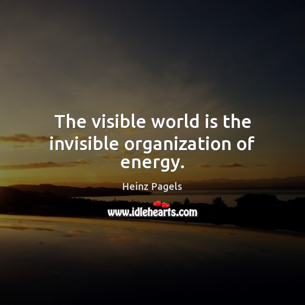 The visible world is the invisible organization of energy. Heinz Pagels Picture Quote