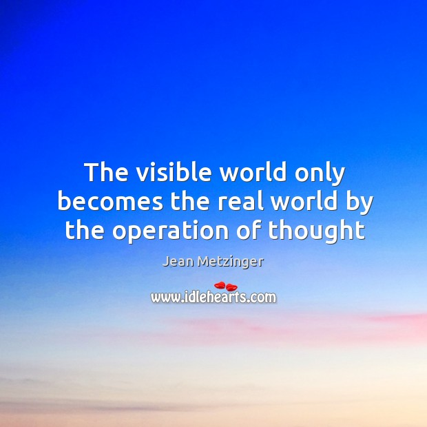 The visible world only becomes the real world by the operation of thought Image