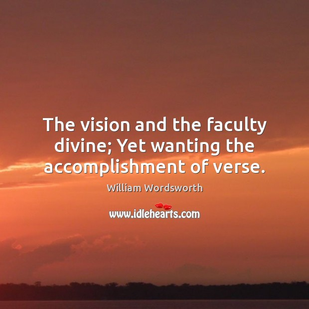 The vision and the faculty divine; Yet wanting the accomplishment of verse. William Wordsworth Picture Quote