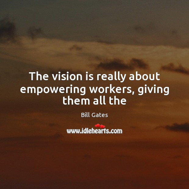 The vision is really about empowering workers, giving them all the Image