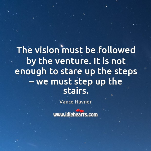 The vision must be followed by the venture. It is not enough to stare up the steps – we must step up the stairs. Image