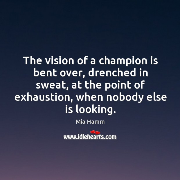 Image, The vision of a champion is bent over, drenched in sweat, at the point of exhaustion, when nobody else is looking.