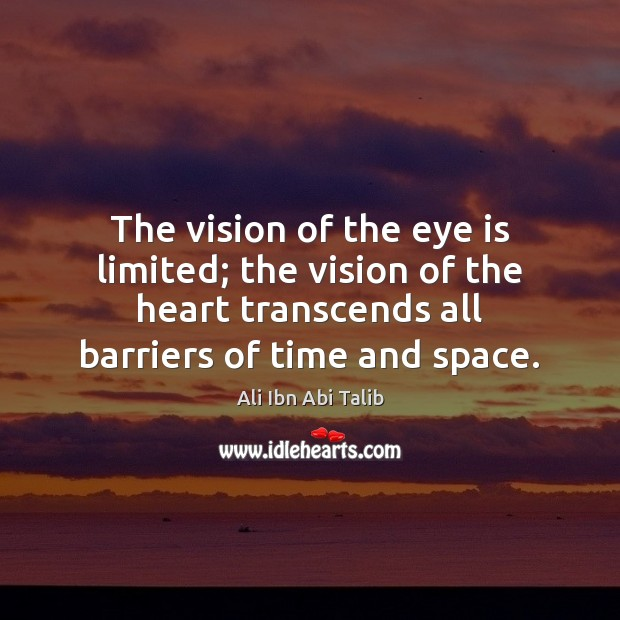The vision of the eye is limited; the vision of the heart Ali Ibn Abi Talib Picture Quote