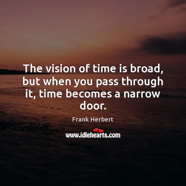 The vision of time is broad, but when you pass through it, time becomes a narrow door. Frank Herbert Picture Quote
