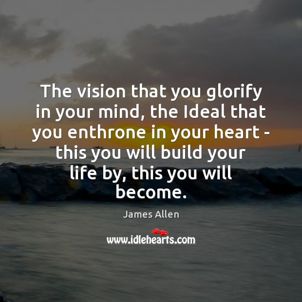The vision that you glorify in your mind, the Ideal that you Image