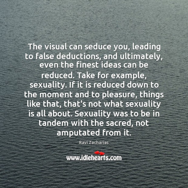 The visual can seduce you, leading to false deductions, and ultimately, even Ravi Zacharias Picture Quote