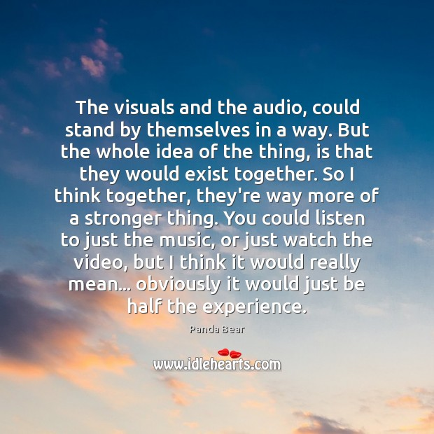 The visuals and the audio, could stand by themselves in a way. Image