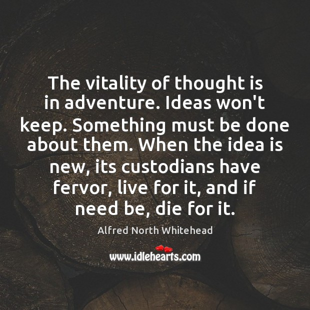 The vitality of thought is in adventure. Ideas won't keep. Something must Image