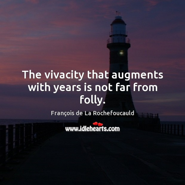The vivacity that augments with years is not far from folly. François de La Rochefoucauld Picture Quote