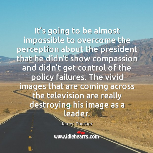 The vivid images that are coming across the television are really destroying his image as a leader. Image