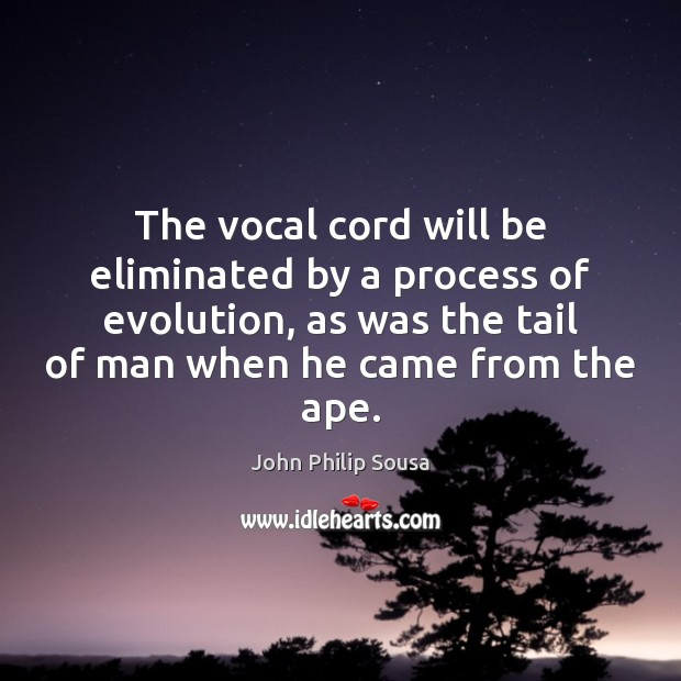 The vocal cord will be eliminated by a process of evolution, as John Philip Sousa Picture Quote
