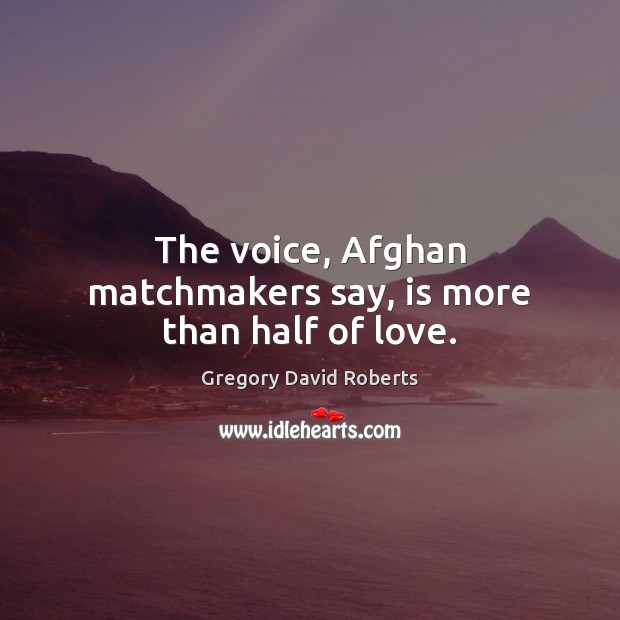 The voice, Afghan matchmakers say, is more than half of love. Gregory David Roberts Picture Quote