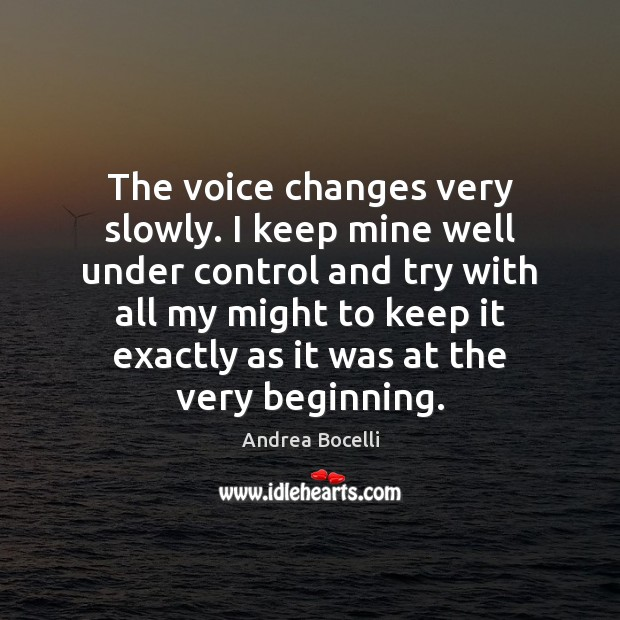 The voice changes very slowly. I keep mine well under control and Andrea Bocelli Picture Quote