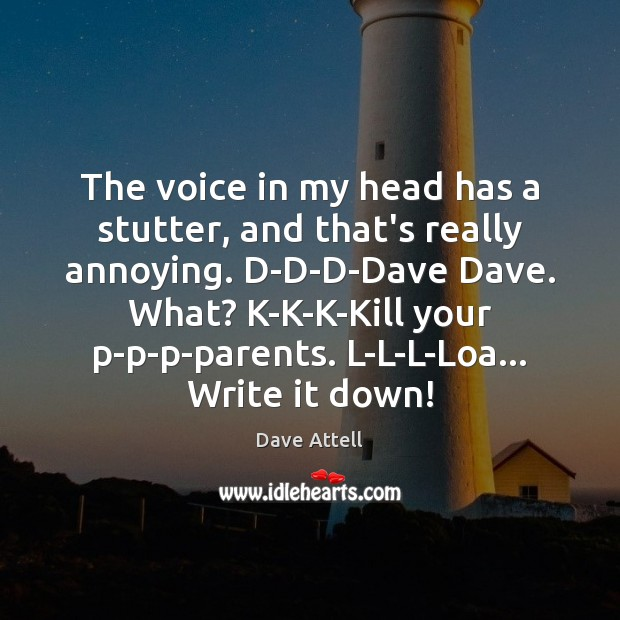 The voice in my head has a stutter, and that's really annoying. Dave Attell Picture Quote
