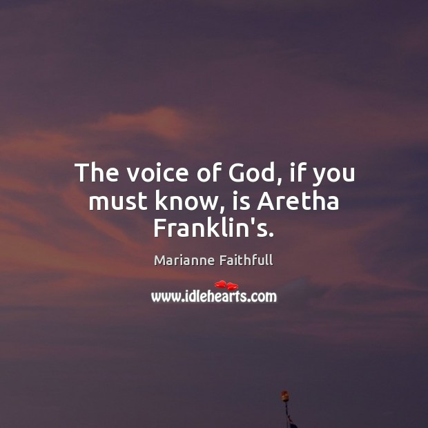 The voice of God, if you must know, is Aretha Franklin's. Marianne Faithfull Picture Quote