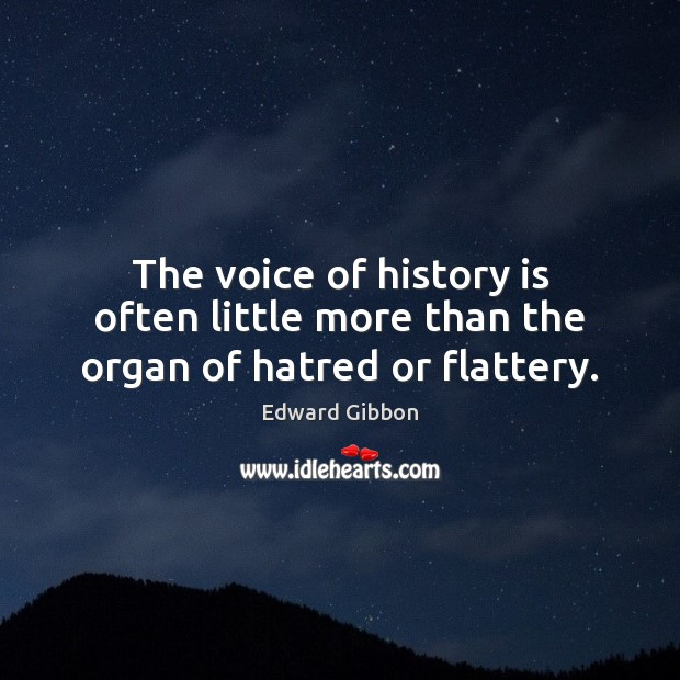 The voice of history is often little more than the organ of hatred or flattery. Edward Gibbon Picture Quote