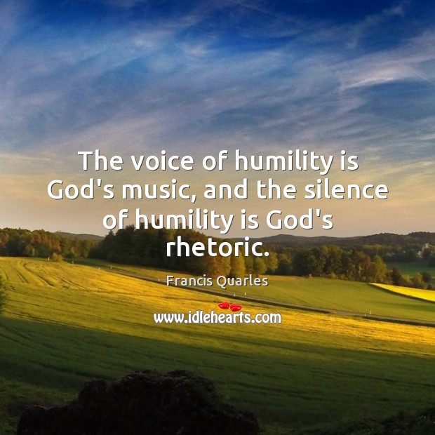 The voice of humility is God's music, and the silence of humility is God's rhetoric. Francis Quarles Picture Quote
