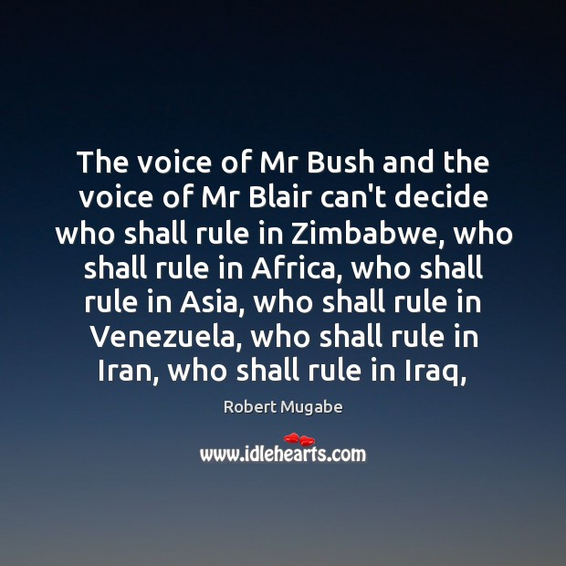 The voice of Mr Bush and the voice of Mr Blair can't Robert Mugabe Picture Quote