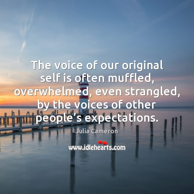 The voice of our original self is often muffled, overwhelmed, even strangled, Julia Cameron Picture Quote