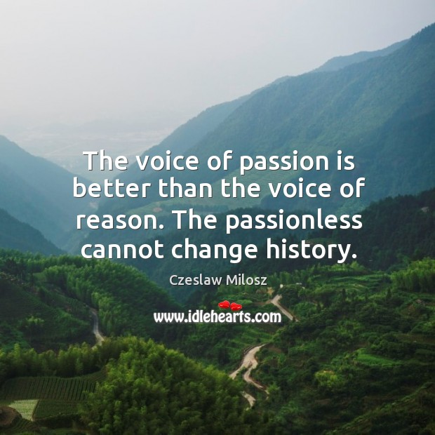 The voice of passion is better than the voice of reason. The passionless cannot change history. Czeslaw Milosz Picture Quote