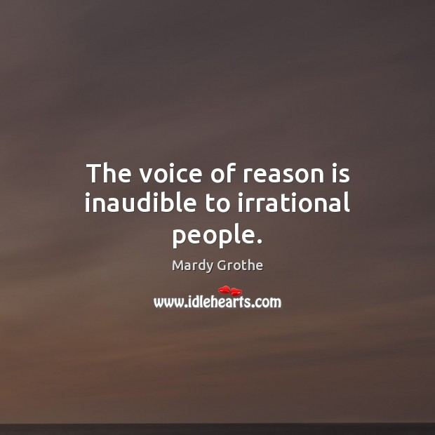 Image, The voice of reason is inaudible to irrational people.