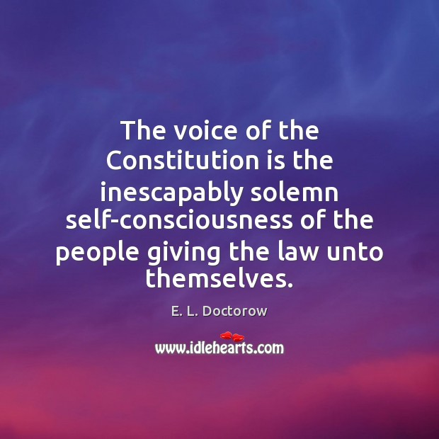 The voice of the Constitution is the inescapably solemn self-consciousness of the E. L. Doctorow Picture Quote
