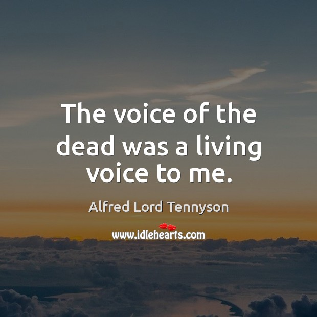 The voice of the dead was a living voice to me. Alfred Lord Tennyson Picture Quote