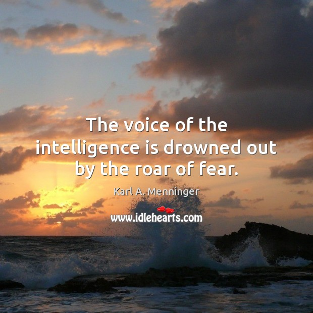 The voice of the intelligence is drowned out by the roar of fear. Intelligence Quotes Image