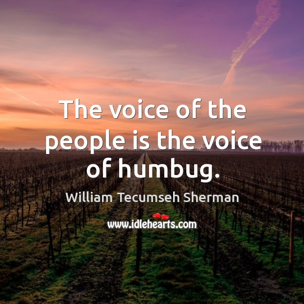 The voice of the people is the voice of humbug. William Tecumseh Sherman Picture Quote