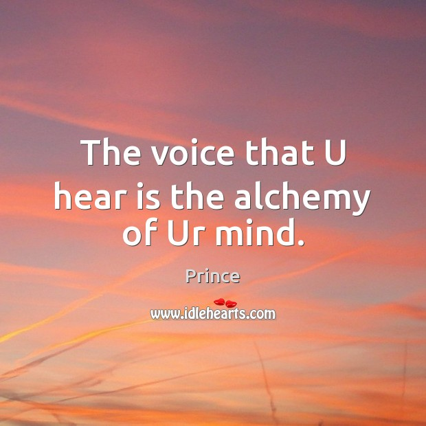 The voice that U hear is the alchemy of Ur mind. Prince Picture Quote