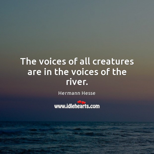 Image, The voices of all creatures are in the voices of the river.
