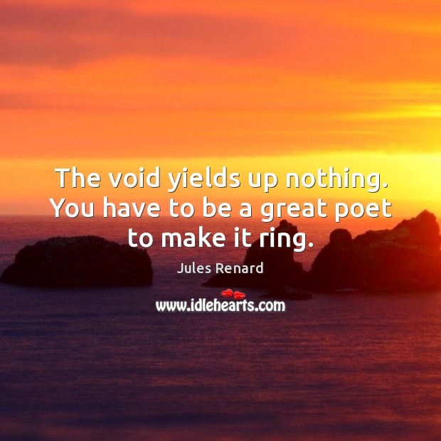 The void yields up nothing. You have to be a great poet to make it ring. Jules Renard Picture Quote