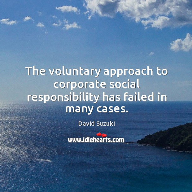 The voluntary approach to corporate social responsibility has failed in many cases. Social Responsibility Quotes Image