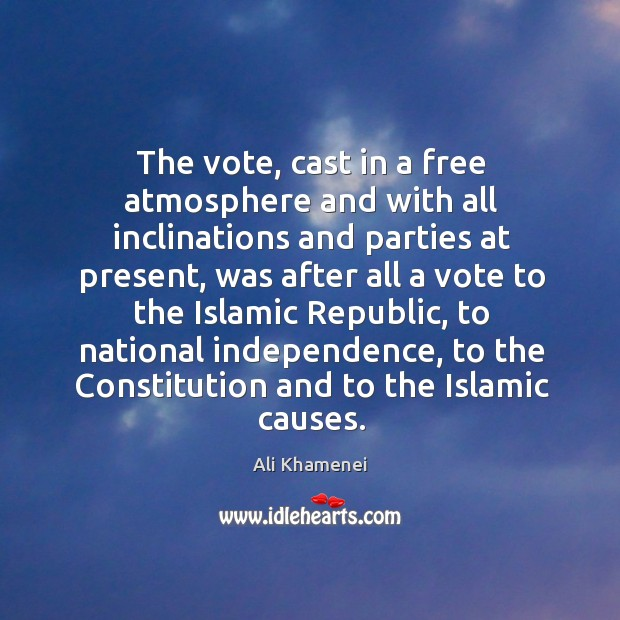 The vote, cast in a free atmosphere and with all inclinations and parties at present Ali Khamenei Picture Quote