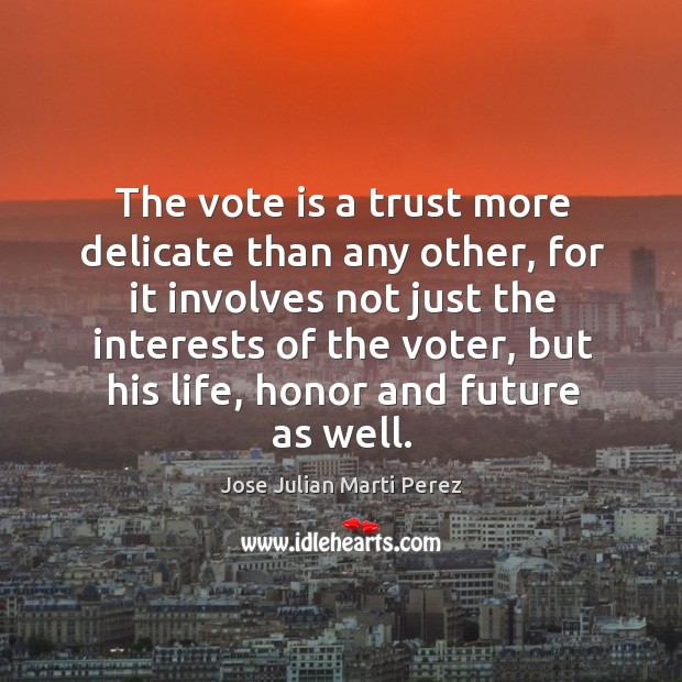 The vote is a trust more delicate than any other, for it involves not just the interests Jose Julian Marti Perez Picture Quote