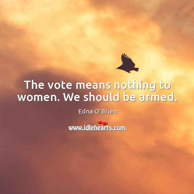 The vote means nothing to women. We should be armed. Edna O'Brien Picture Quote