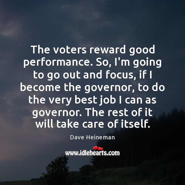 The voters reward good performance. So, I'm going to go out and Dave Heineman Picture Quote