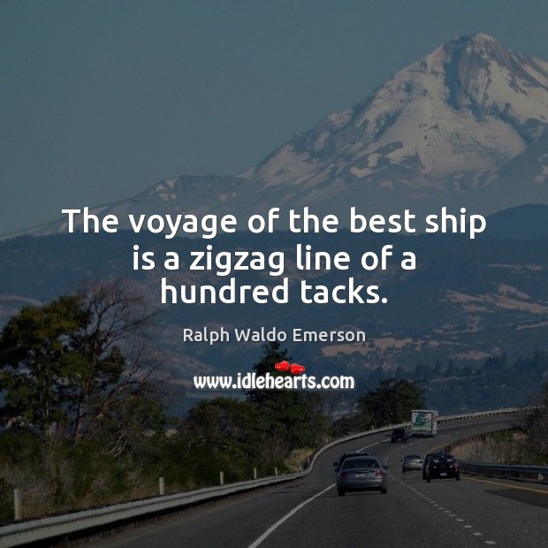 The voyage of the best ship is a zigzag line of a hundred tacks. Ralph Waldo Emerson Picture Quote